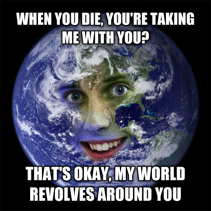 Overly Attached Earth when you die, you re taking me with you? that s okay, my world revolves around you , made with livememe meme creator