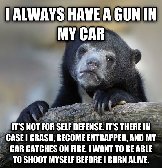 Confession Bear i always have a gun in my car it s not for self defense. it s there in case i crash, become entrapped, and my car catches on fire. i want to be able to shoot myself before i burn alive. , made with livememe meme creator