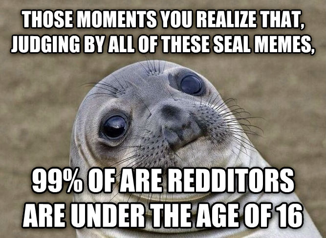 Uncomfortable Situation Seal those moments you realize that, judging by all of these seal memes, 99% of are redditors are under the age of 16 , made with livememe meme creator
