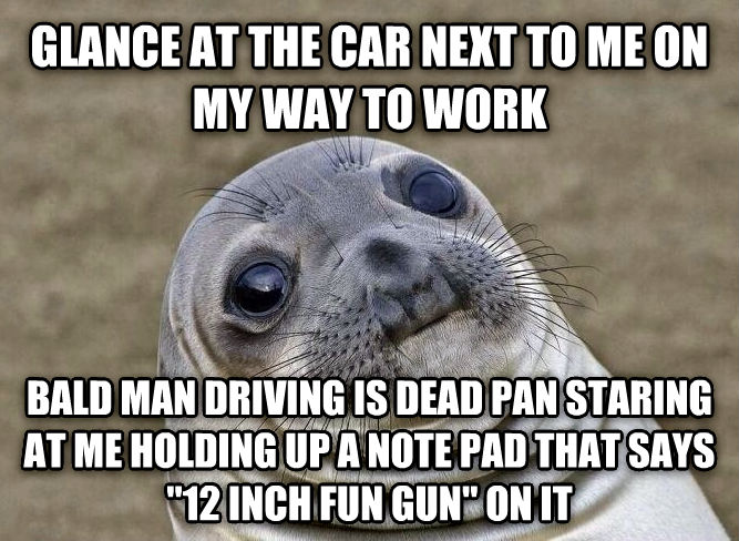 Uncomfortable Situation Seal glance at the car next to me on my way to work bald man driving is dead pan staring at me holding up a note pad that says  12 inch fun gun  on it , made with livememe meme generator