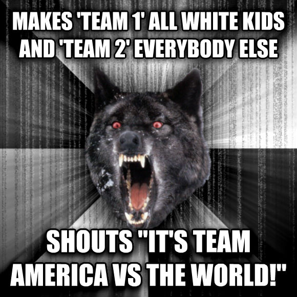 Insanity Wolf makes  team 1  all white kids and  team 2  everybody else shouts  it s team america vs the world!   , made with livememe meme generator