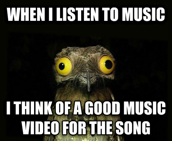 Weird Stuff I Do Potoo when i listen to music i think of a good music video for the song , made with livememe meme maker