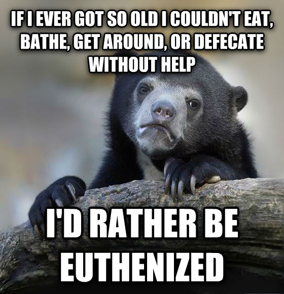 Confession Bear if i ever got so old i couldn t eat, bathe, get around, or defecate without help i d rather be euthenized , made with livememe meme generator