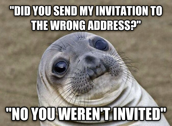 Uncomfortable Situation Seal  did you send my invitation to the wrong address?   no you weren t invited  , made with livememe meme maker