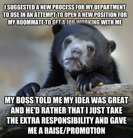 Confession Bear i suggested a new process for my department to use in an attempt to open a new position for my roommate to get a job working with me my boss told me my idea was great and he d rather that i just take the extra responsibility and gave me a raise/promotion , made with livememe meme maker