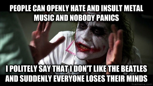 Joker Mind Loss people can openly hate and insult metal music and nobody panics i politely say that i don t like the beatles and suddenly everyone loses their minds , made with livememe meme generator
