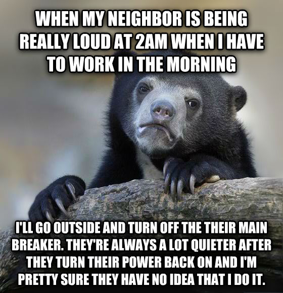 Confession Bear when my neighbor is being really loud at 2am when i have to work in the morning i ll go outside and turn off the their main breaker. they re always a lot quieter after they turn their power back on and i m pretty sure they have no idea that i do it. , made with livememe meme creator