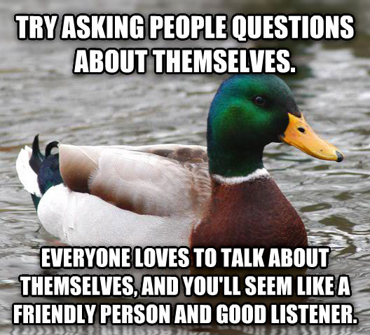 Actual Advice Mallard try asking people questions about themselves. everyone loves to talk about themselves, and you ll seem like a friendly person and good listener. , made with livememe meme maker