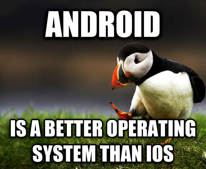 Unpopular Opinion Puffin android is a better operating system than ios , made with livememe meme maker