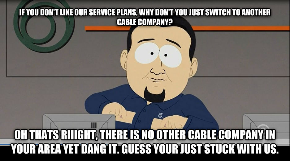 south park cable guy if you don t like our service plans, why don t you just switch to another cable company? oh thats riiight, there is no other cable company in your area yet dang it. guess your just stuck with us. , made with livememe meme maker