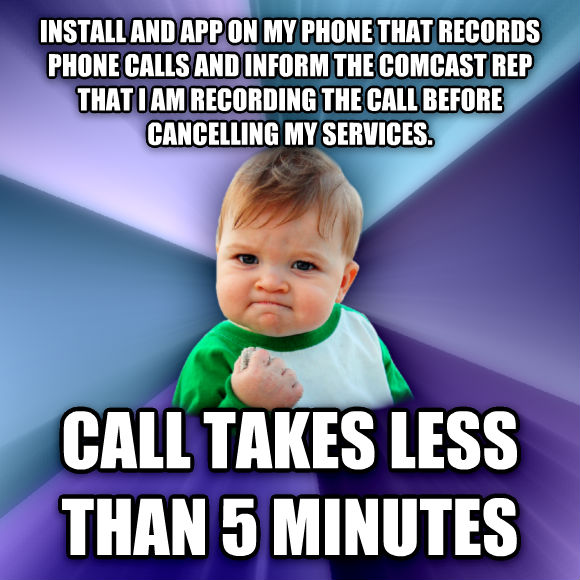Success Kid install and app on my phone that records phone calls and inform the comcast rep that i am recording the call before cancelling my services. call takes less than 5 minutes  , made with livememe meme maker