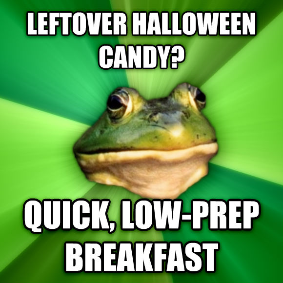 Foul Bachelor Frog leftover halloween candy? quick, low-prep breakfast  , made with livememe meme maker
