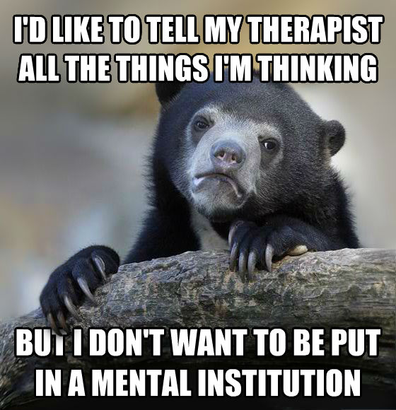 Confession Bear i d like to tell my therapist all the things i m thinking but i don t want to be put in a mental institution , made with livememe meme creator