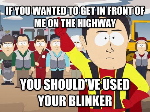 Captain Hindsight if you wanted to get in front of me on the highway you should ve used your blinker , made with livememe meme maker