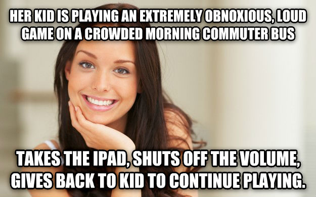 Good Girl Gina her kid is playing an extremely obnoxious, loud game on a crowded morning commuter bus takes the ipad, shuts off the volume, gives back to kid to continue playing. , made with livememe meme maker