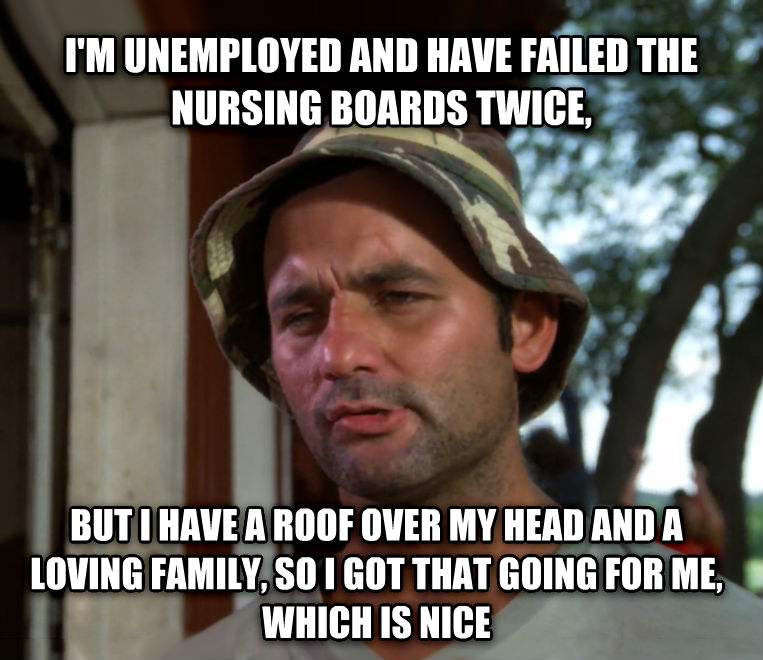 Bill Murray - So I Got That Going For Me, Which is Nice i m unemployed and have failed the nursing boards twice, but i have a roof over my head and a loving family, so i got that going for me, which is nice , made with livememe meme maker