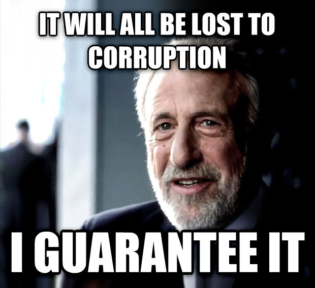 I Guarantee It it will all be lost to corruption i guarantee it , made with livememe meme generator