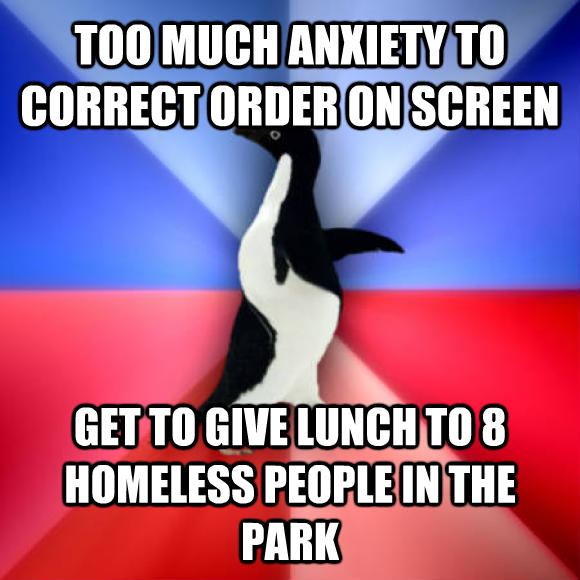Socially Awkward Awesome Penguin too much anxiety to correct order on screen get to give lunch to 8 homeless people in the park  , made with livememe meme maker