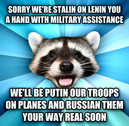 Lame Pun Coon sorry we re stalin on lenin you a hand with military assistance we ll be putin our troops on planes and russian them your way real soon  , made with livememe meme maker