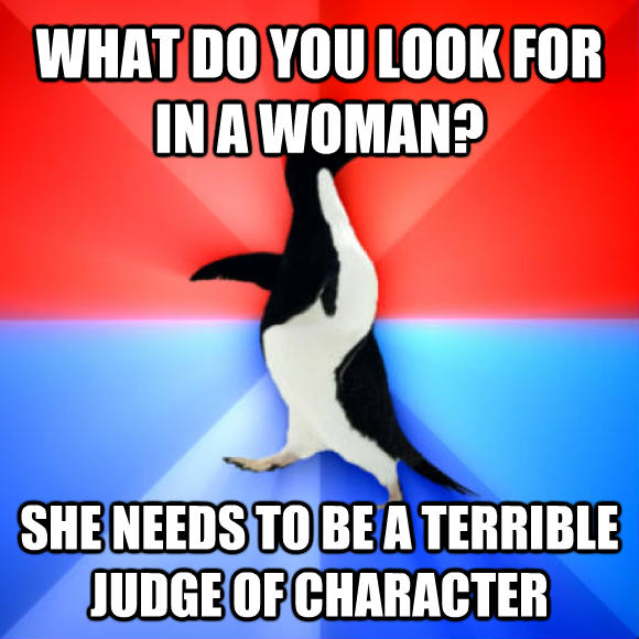 Socially Awesome Awkward Penguin what do you look for in a woman? she needs to be a terrible judge of character  , made with livememe meme maker