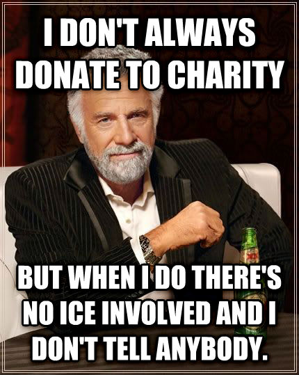 The Most Interesting Man in the World i don t always donate to charity but when i do there s no ice involved and i don t tell anybody. , made with livememe meme maker