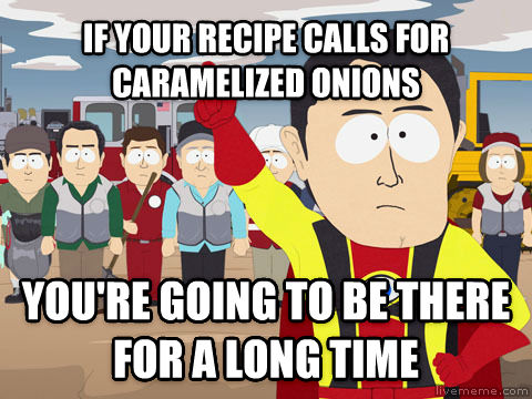 Captain Hindsight if your recipe calls for caramelized onions you re going to be there for a long time , made with livememe meme maker