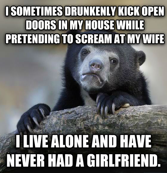 Confession Bear i sometimes drunkenly kick open doors in my house while pretending to scream at my wife i live alone and have never had a girlfriend. , made with livememe meme generator