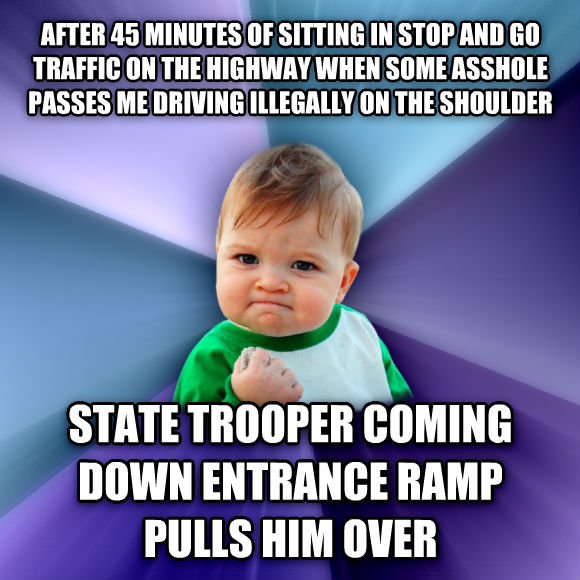 Success Kid after 45 minutes of sitting in stop and go traffic on the highway when some eyeball passes me driving illegally on the shoulder state trooper coming down entrance ramp pulls him over  , made with livememe meme maker