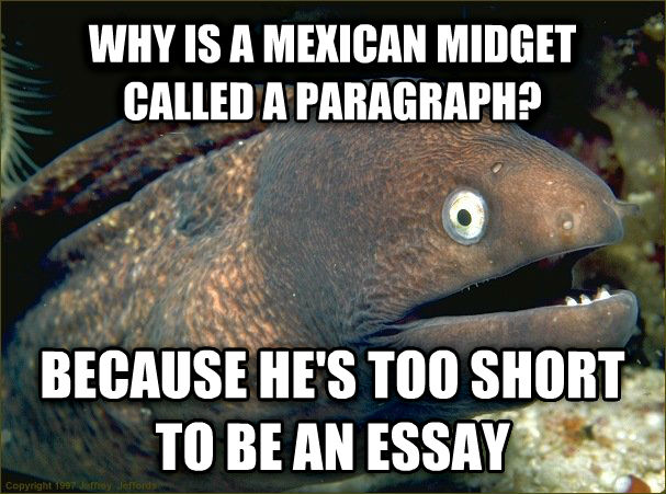 Bad Joke Eel why is a mexican midget called a paragraph? because he s too short to be an essay , made with livememe meme creator