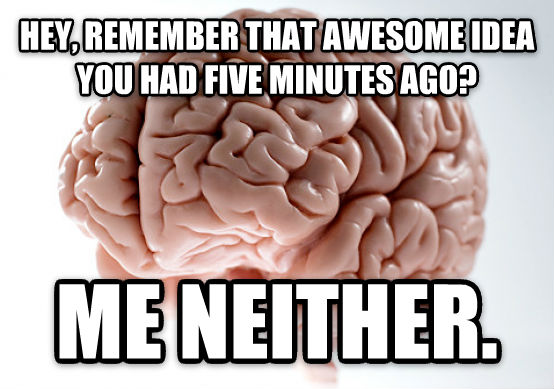 Scumbag Brain hey, remember that awesome idea you had five minutes ago? me neither. , made with livememe meme creator