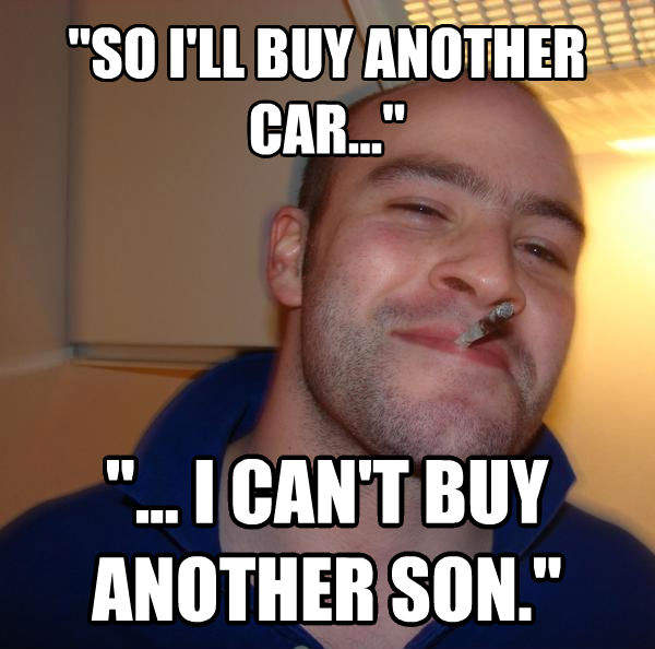 Good Guy Greg  so i ll buy another car...   ... i can t buy another son.  , made with livememe meme creator
