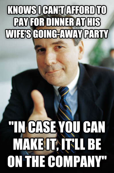Good Guy Boss knows i can t afford to pay for dinner at his wife s going-away party  in case you can make it, it ll be on the company  , made with livememe meme creator