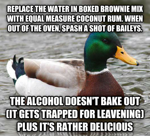 Actual Advice Mallard replace the water in boxed brownie mix with equal measure coconut rum. when out of the oven, spash a shot of baileys. the alcohol doesn t bake out (it gets trapped for leavening) plus it s rather delicious , made with livememe meme generator