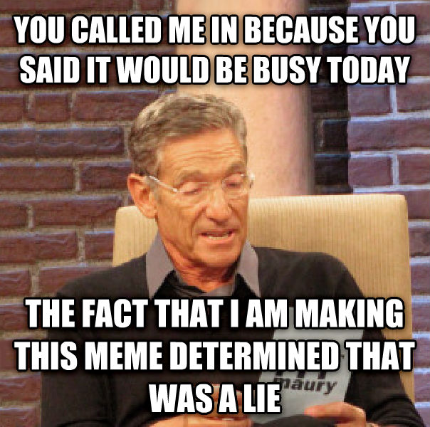 Maury Determined That Was a Lie you called me in because you said it would be busy today the fact that i am making this meme determined that was a lie , made with livememe meme creator
