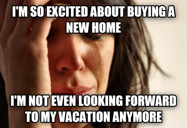 First World Problems i m so excited about buying a new home i m not even looking forward to my vacation anymore , made with livememe meme generator