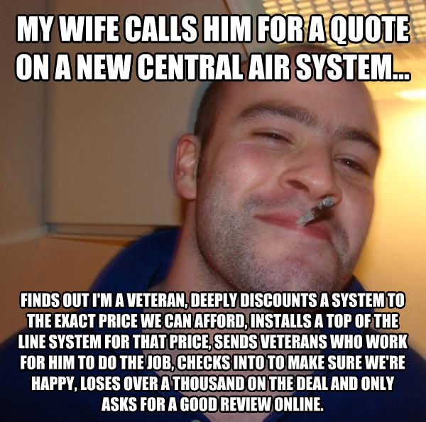 Good Guy Greg my wife calls him for a quote on a new central air system... finds out i m a veteran, deeply discounts a system to the exact price we can afford, installs a top of the line system for that price, sends veterans who work for him to do the job, checks into to make sure we re happy, loses over a thousand on the deal and only asks for a good review online. , made with livememe meme maker