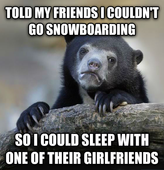 Confession Bear told my friends i couldn t go snowboarding so i could sleep with one of their girlfriends , made with livememe meme maker