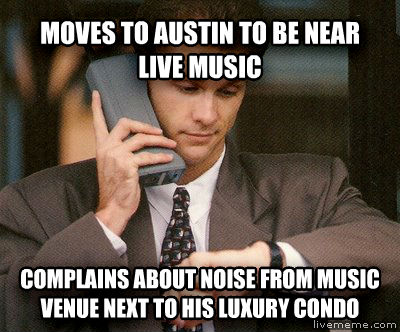 Scumbag Transplant moves to austin to be near live music complains about noise from music venue next to his luxury condo , made with livememe meme creator