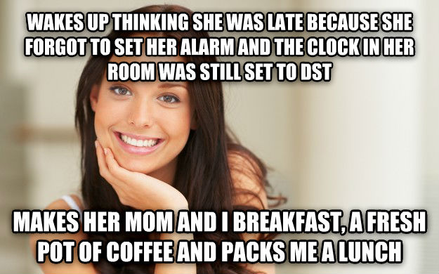 Good Girl Gina wakes up thinking she was late because she forgot to set her alarm and the clock in her room was still set to dst makes her mom and i breakfast, a fresh pot of coffee and packs me a lunch , made with livememe meme creator