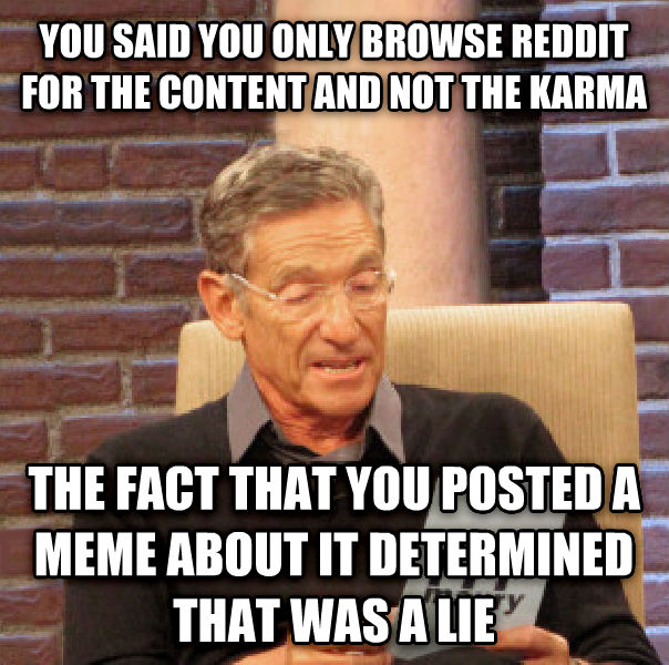 Maury Determined That Was a Lie you said you only browse reddit for the content and not the karma the fact that you posted a meme about it determined that was a lie , made with livememe meme generator