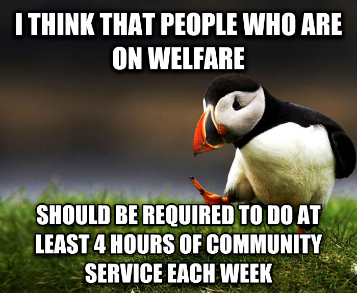 Unpopular Opinion Puffin i think that people who are on welfare should be required to do at least 4 hours of community service each week , made with livememe meme creator