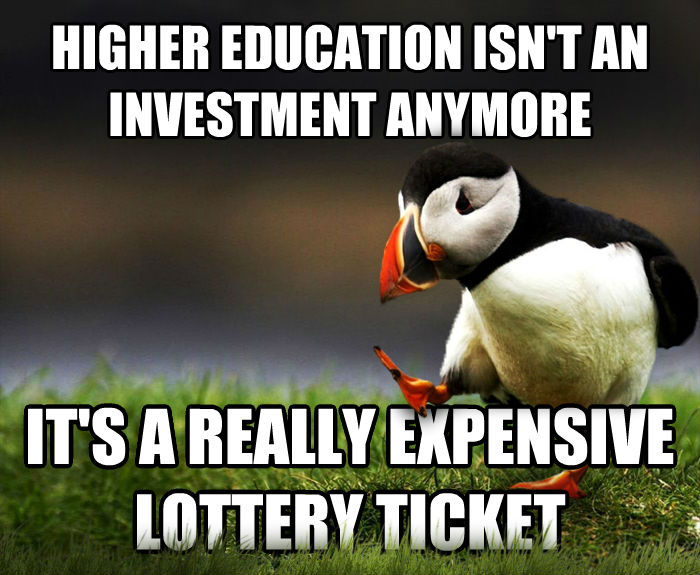 Unpopular Opinion Puffin higher education isn t an investment anymore it s a really expensive lottery ticket , made with livememe meme creator