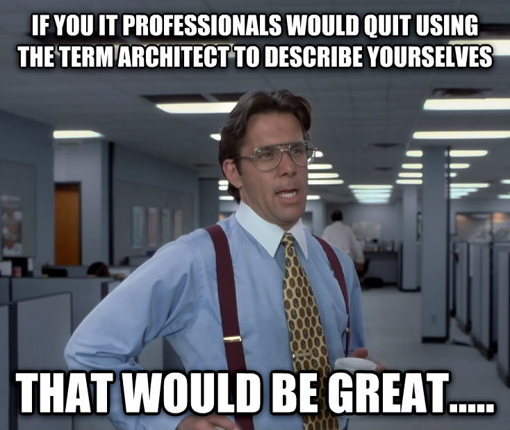 Office Space Lumbergh if you it professionals would quit using the term architect to describe yourselves  that would be great..... , made with livememe meme maker
