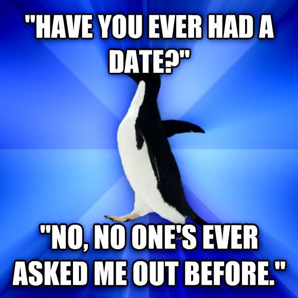 Socially Awkward Penguin  have you ever had a date?   no, no one s ever asked me out before.   , made with livememe meme generator
