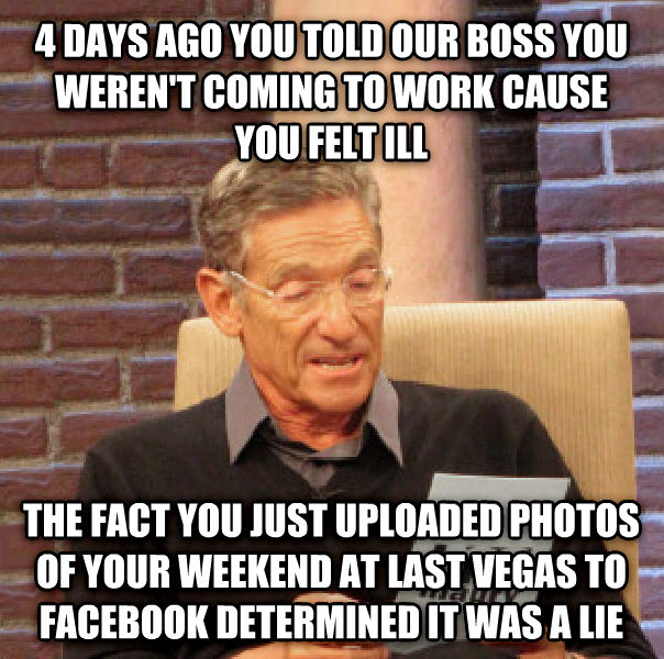 Maury Determined That Was a Lie 4 days ago you told our boss you weren t coming to work cause you felt ill the fact you just uploaded photos of your weekend at last vegas to facebook determined it was a lie , made with livememe meme maker
