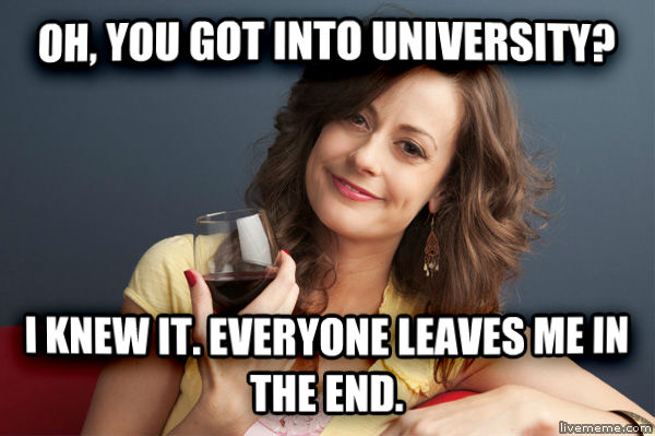 Forever Resentful Mother oh, you got into university? i knew it. everyone leaves me in the end. , made with livememe meme creator