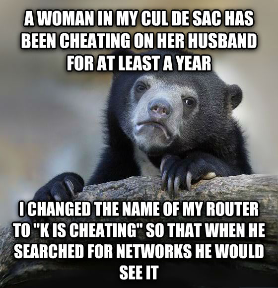 Confession Bear a woman in my cul de sac has been cheating on her husband for at least a year i changed the name of my router to  k is cheating  so that when he searched for networks he would see it , made with livememe meme maker