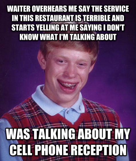 Bad Luck Brian waiter overhears me say the service in this restaurant is terrible and starts yelling at me saying i don t know what i m talking about was talking about my cell phone reception , made with livememe meme maker
