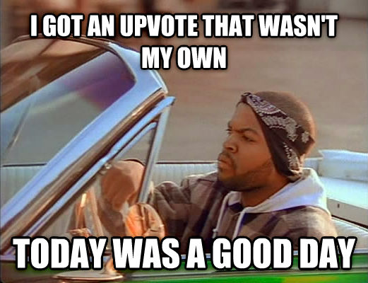 Today Was A Good Day i got an upvote that wasn t my own today was a good day , made with livememe meme generator