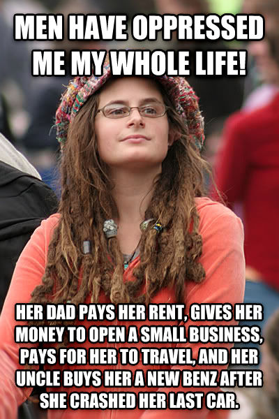 College Liberal men have oppressed me my whole life! her dad pays her rent, gives her money to open a small business, pays for her to travel, and her uncle buys her a new benz after she crashed her last car. , made with livememe meme creator